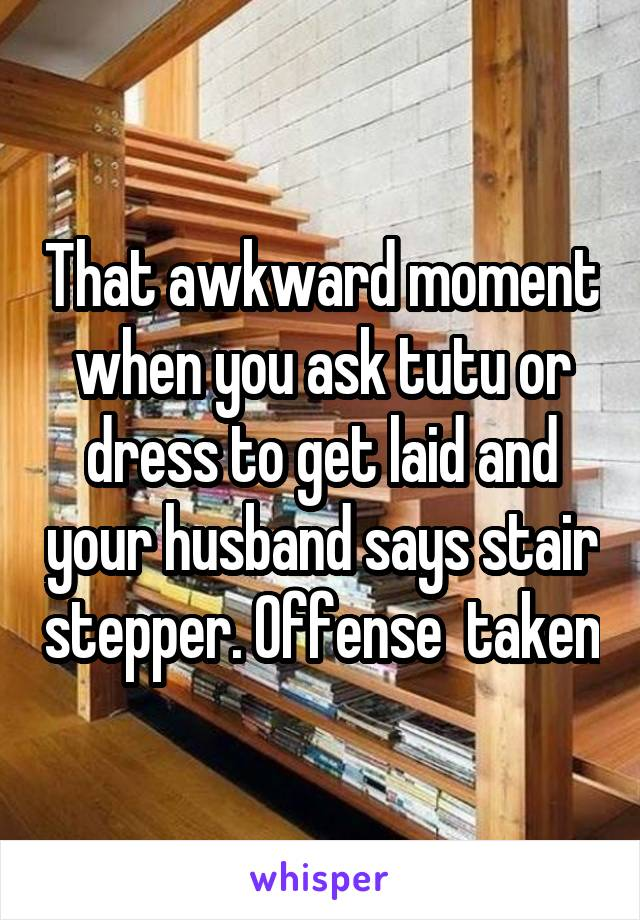 That awkward moment when you ask tutu or dress to get laid and your husband says stair stepper. Offense  taken