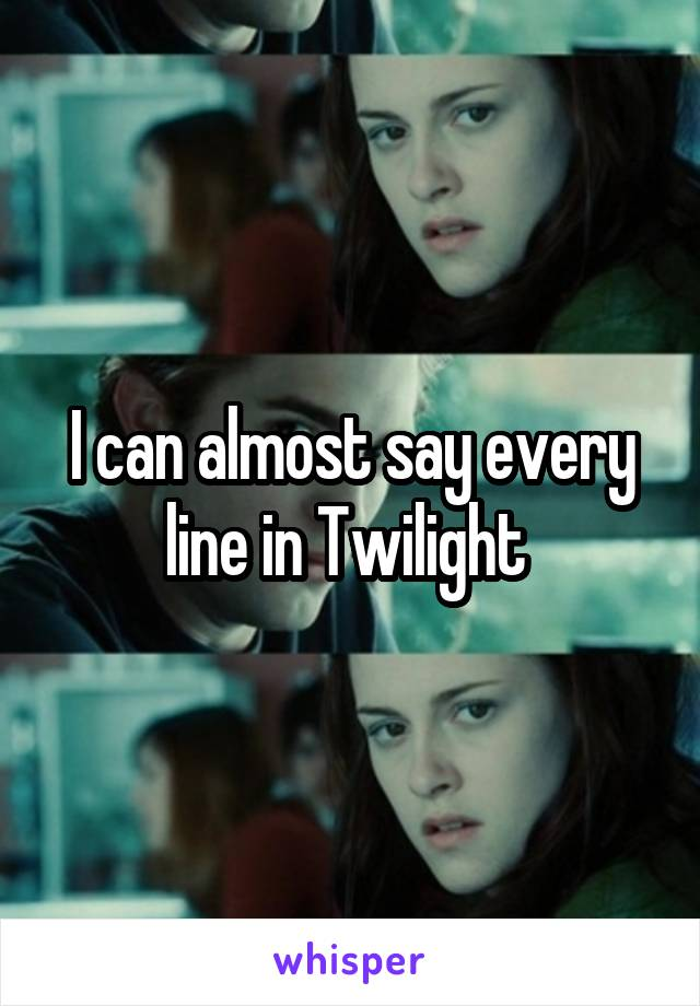 I can almost say every line in Twilight