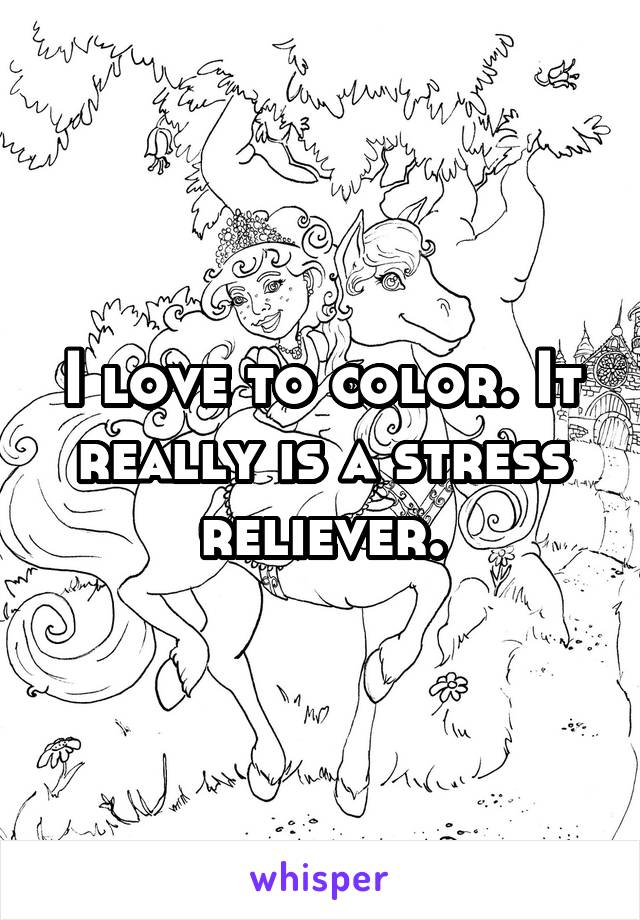 I love to color. It really is a stress reliever.