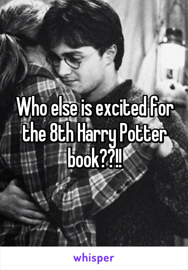Who else is excited for the 8th Harry Potter book??!!