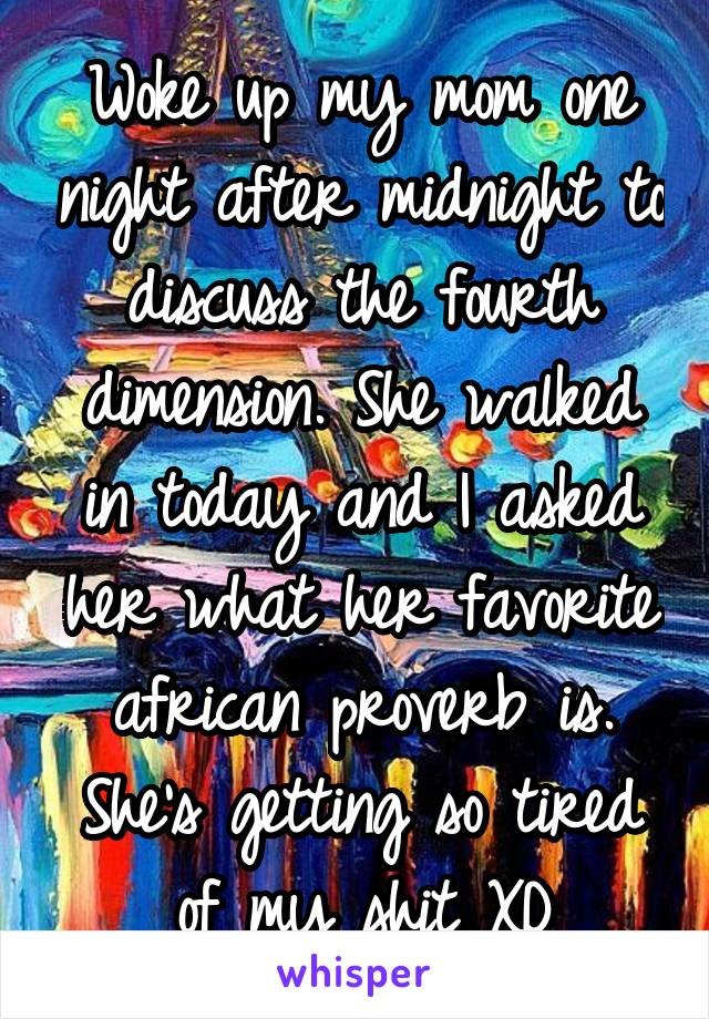 Woke up my mom one night after midnight to discuss the fourth dimension. She walked in today and I asked her what her favorite african proverb is. She's getting so tired of my shit XD