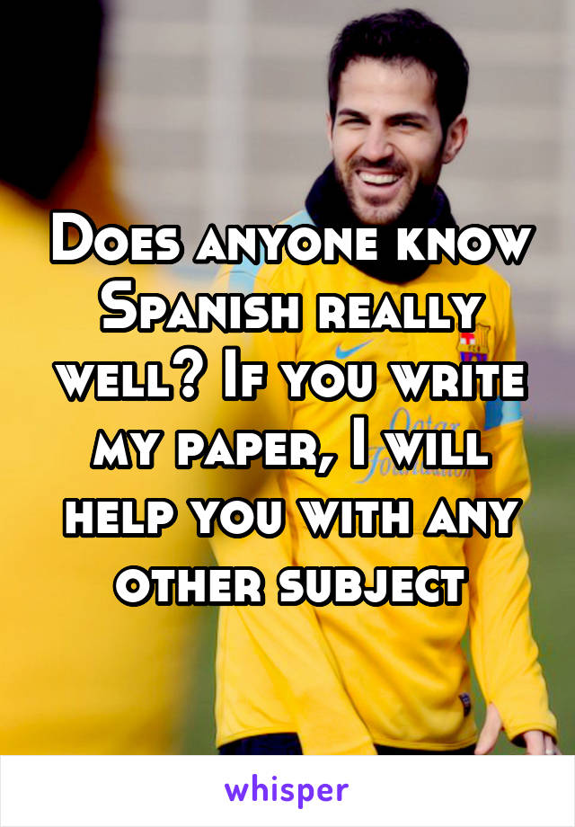 Does anyone know Spanish really well? If you write my paper, I will help you with any other subject