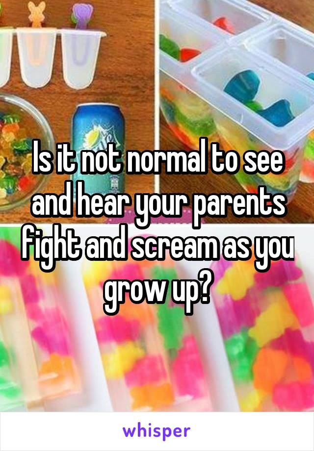 Is it not normal to see and hear your parents fight and scream as you grow up?