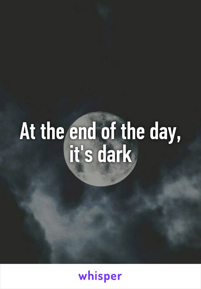 At the end of the day, it's dark