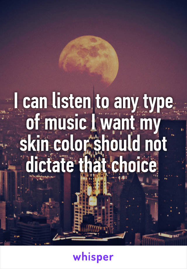 I can listen to any type of music I want my skin color should not dictate that choice