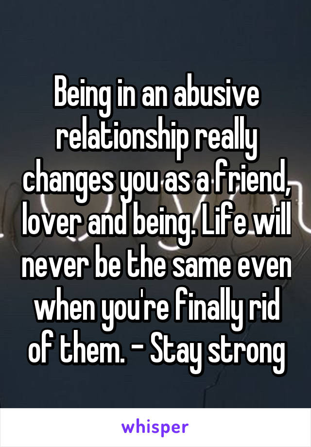Being in an abusive relationship really changes you as a friend, lover and being. Life will never be the same even when you're finally rid of them. - Stay strong