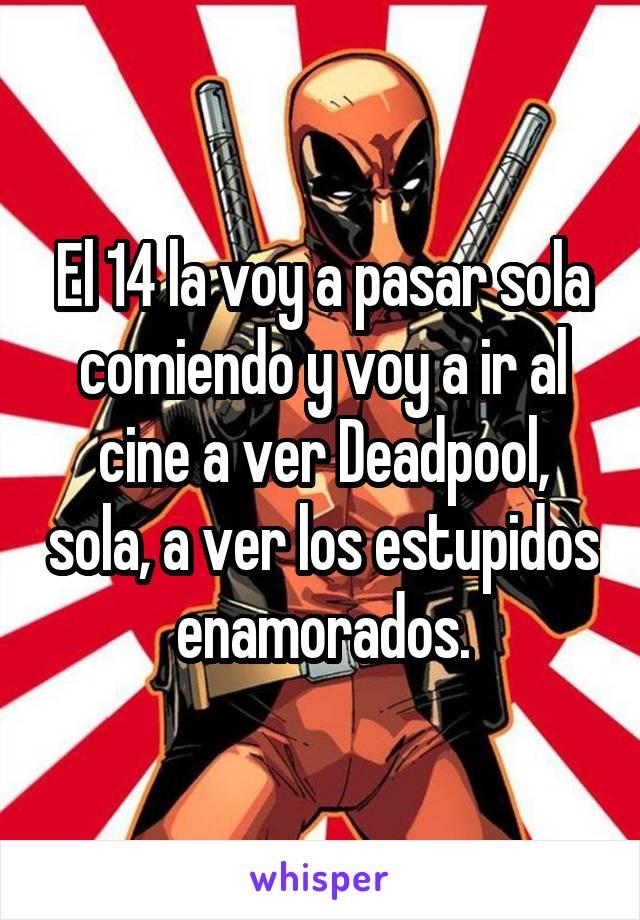 El 14 la voy a pasar sola comiendo y voy a ir al cine a ver Deadpool, sola, a ver los estupidos enamorados.