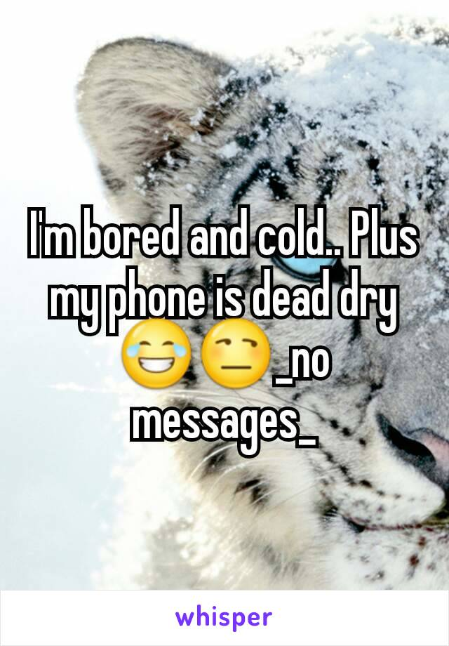 I'm bored and cold.. Plus my phone is dead dry 😂😒_no messages_