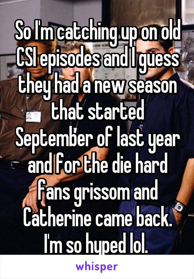 So I'm catching up on old CSI episodes and I guess they had a new season that started September of last year and for the die hard fans grissom and Catherine came back. I'm so hyped lol.