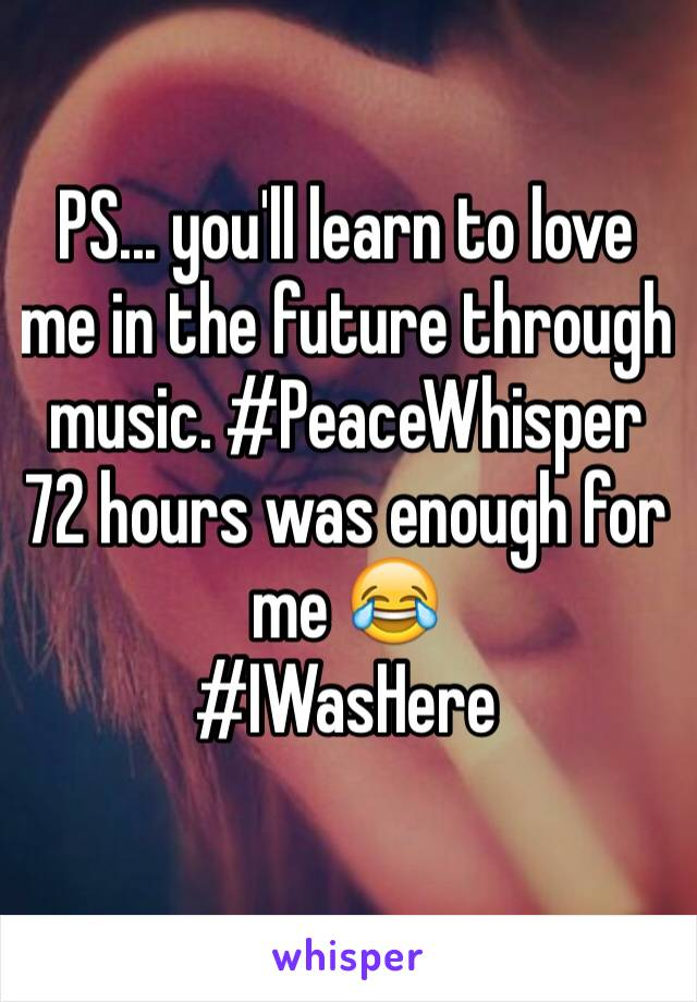 PS... you'll learn to love me in the future through music. #PeaceWhisper 72 hours was enough for me 😂 #IWasHere