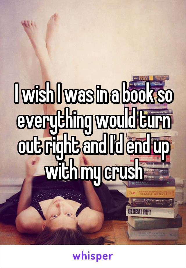 I wish I was in a book so everything would turn out right and I'd end up with my crush