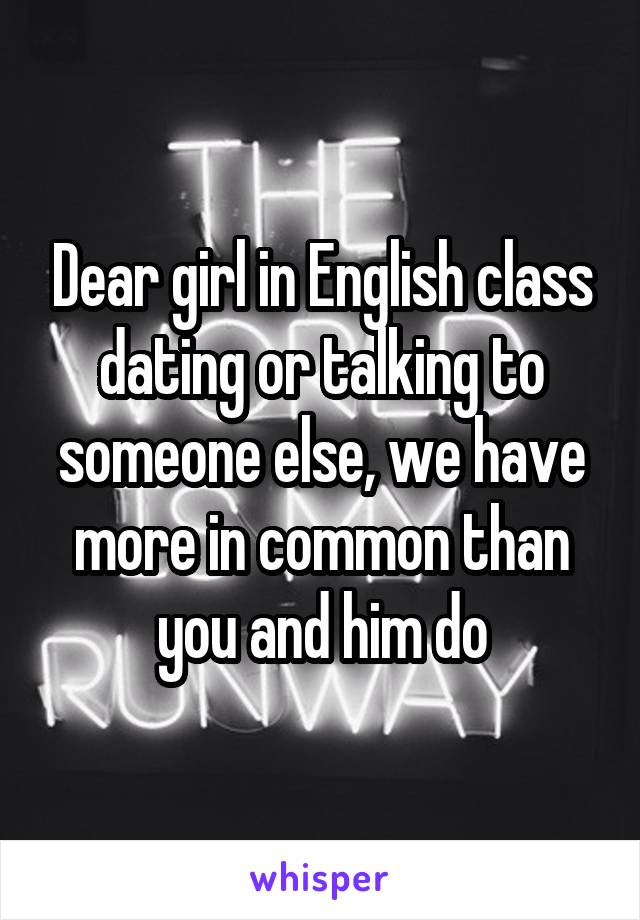 Dear girl in English class dating or talking to someone else, we have more in common than you and him do