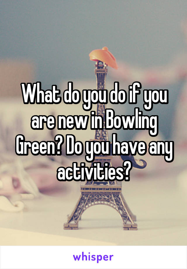 What do you do if you are new in Bowling Green? Do you have any activities?