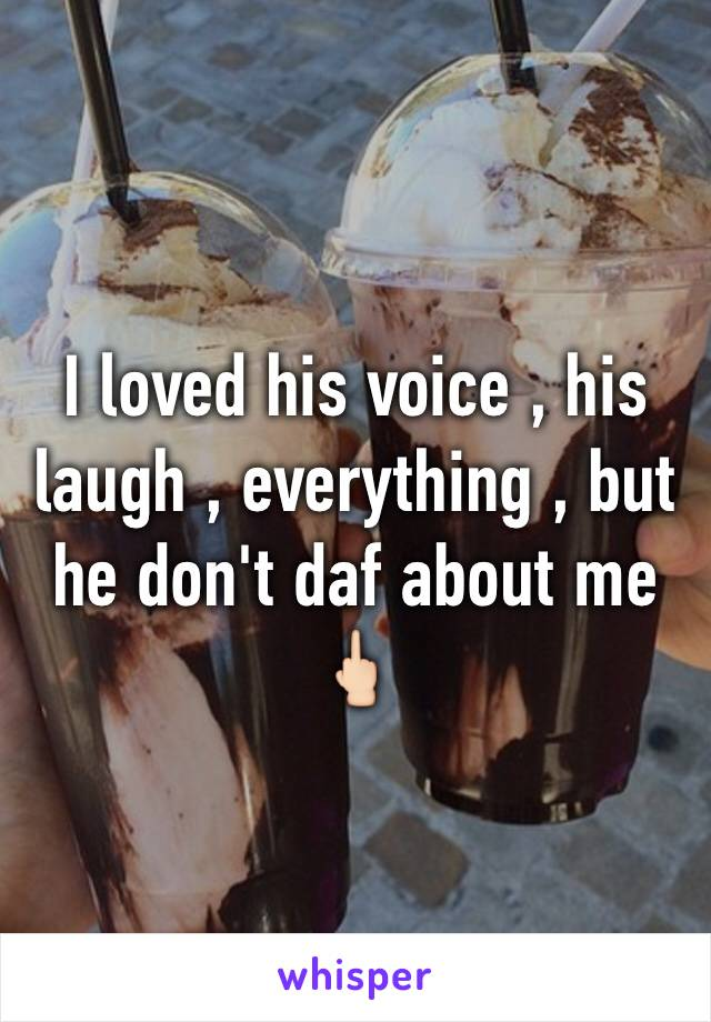 I loved his voice , his laugh , everything , but he don't daf about me 🖕🏻