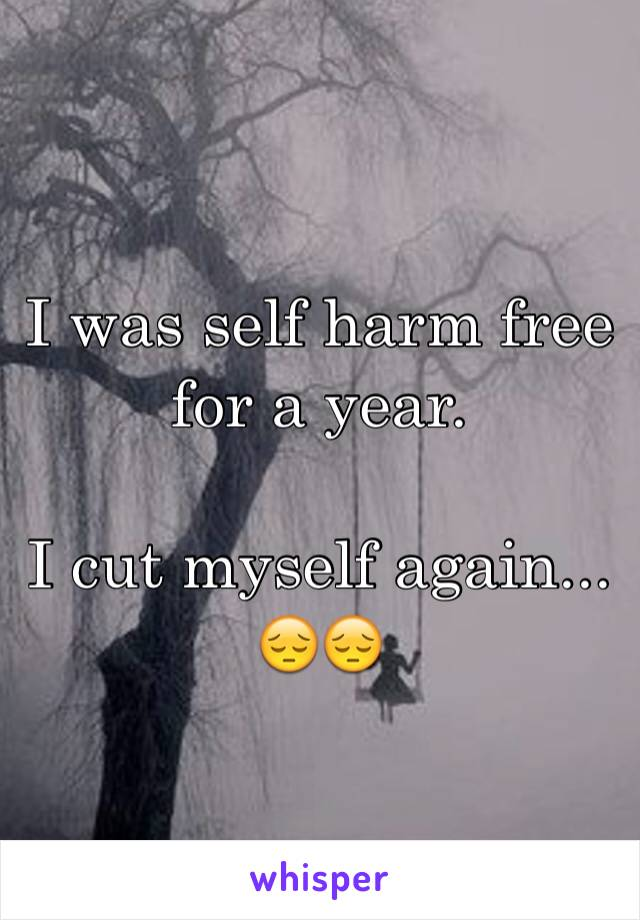 I was self harm free for a year.   I cut myself again... 😔😔