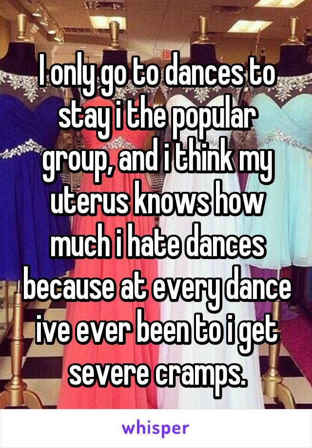 I only go to dances to stay i the popular group, and i think my uterus knows how much i hate dances because at every dance ive ever been to i get severe cramps.