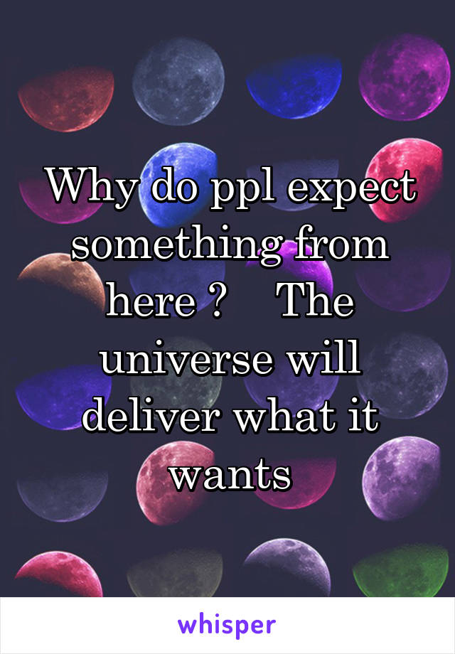Why do ppl expect something from here ?    The universe will deliver what it wants