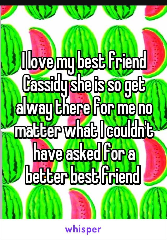 I love my best friend Cassidy she is so get alway there for me no matter what I couldn't have asked for a better best friend