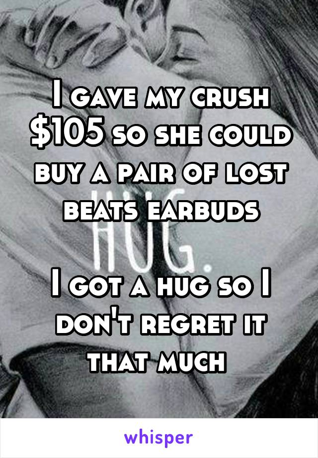 I gave my crush $105 so she could buy a pair of lost beats earbuds  I got a hug so I don't regret it that much