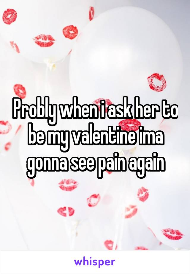 Probly when i ask her to be my valentine ima gonna see pain again