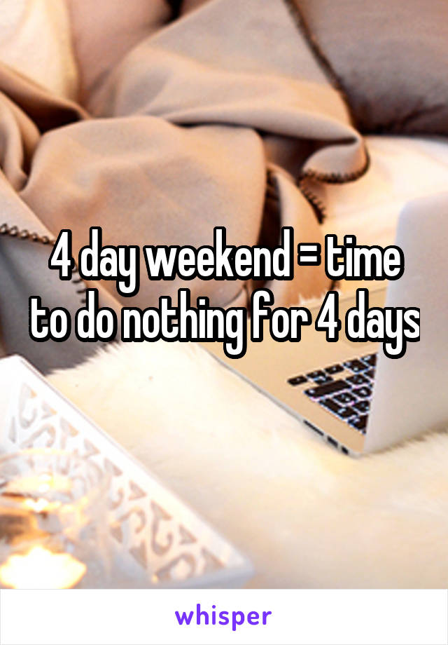 4 day weekend = time to do nothing for 4 days