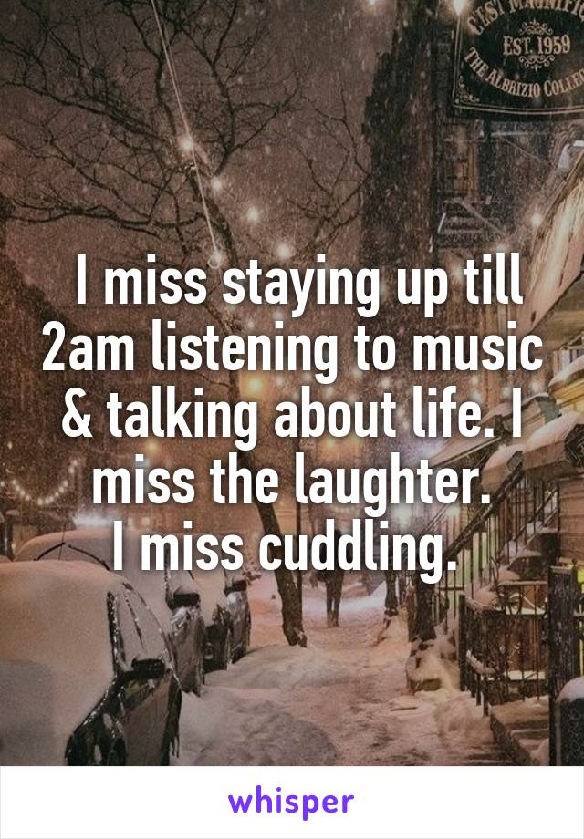 I miss staying up till 2am listening to music & talking about life. I miss the laughter. I miss cuddling.