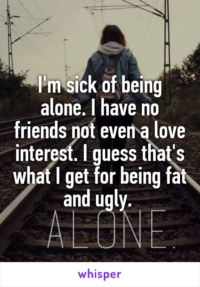 I'm sick of being alone. I have no friends not even a love interest. I guess that's what I get for being fat and ugly.