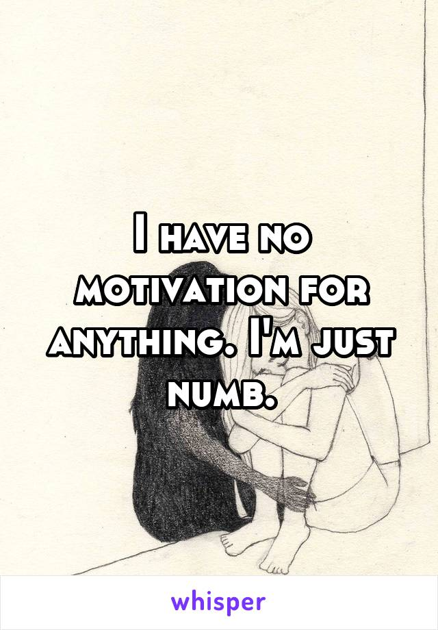 I have no motivation for anything. I'm just numb.