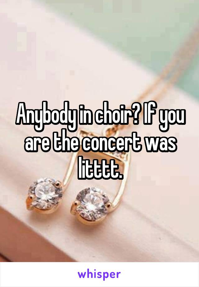 Anybody in choir? If you are the concert was litttt.
