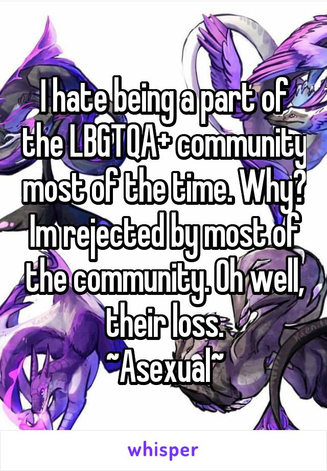 I hate being a part of the LBGTQA+ community most of the time. Why? Im rejected by most of the community. Oh well, their loss. ~Asexual~