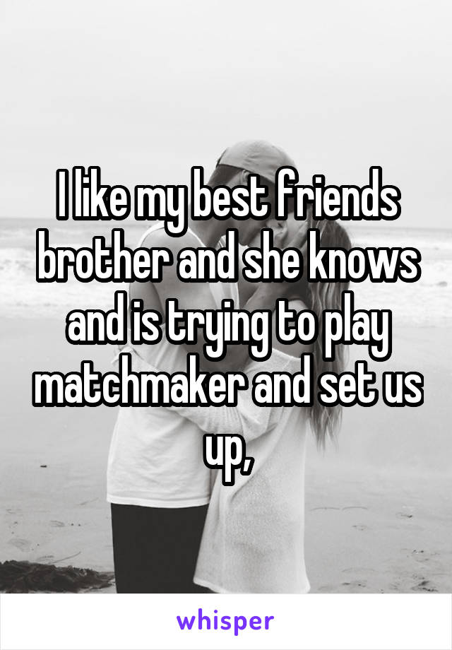 I like my best friends brother and she knows and is trying to play matchmaker and set us up,