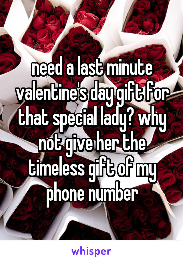 need a last minute valentine's day gift for that special lady? why not give her the timeless gift of my phone number