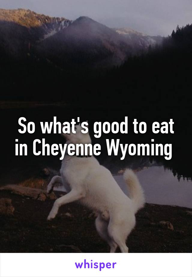 So what's good to eat in Cheyenne Wyoming