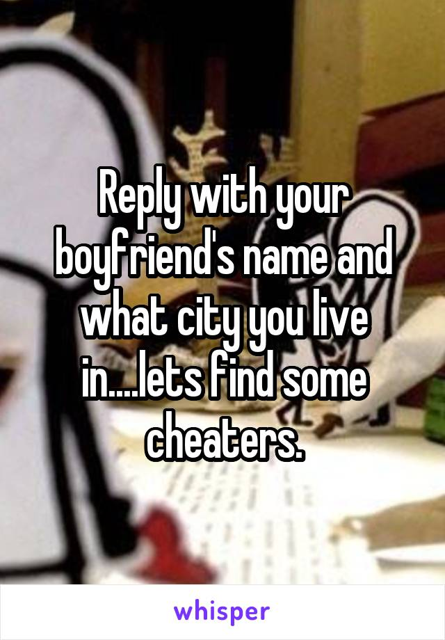 Reply with your boyfriend's name and what city you live in....lets find some cheaters.