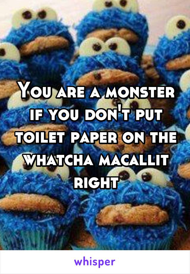 You are a monster if you don't put toilet paper on the whatcha macallit right