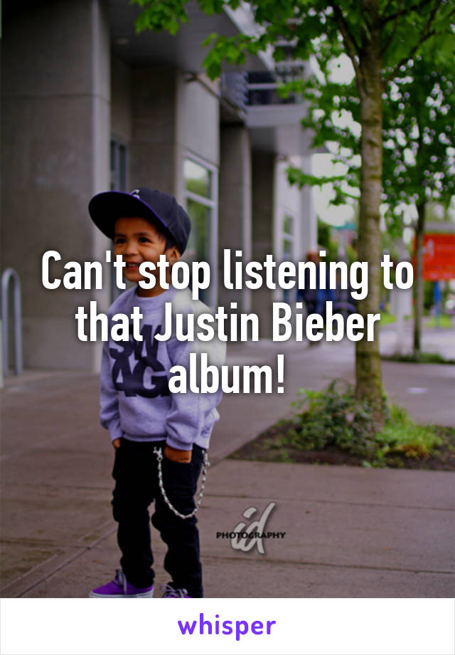 Can't stop listening to that Justin Bieber album!