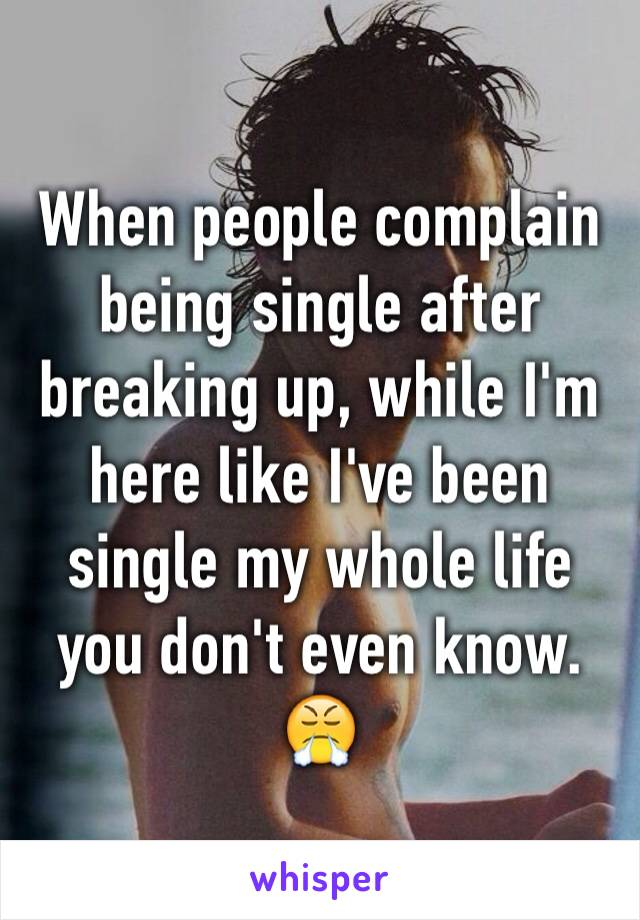 When people complain being single after breaking up, while I'm here like I've been single my whole life you don't even know. 😤