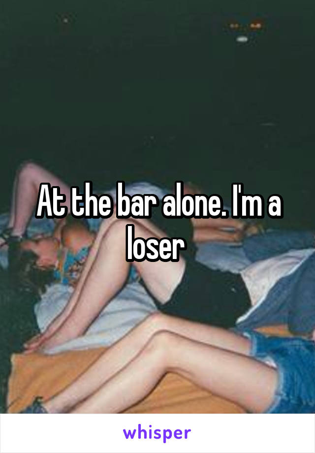 At the bar alone. I'm a loser