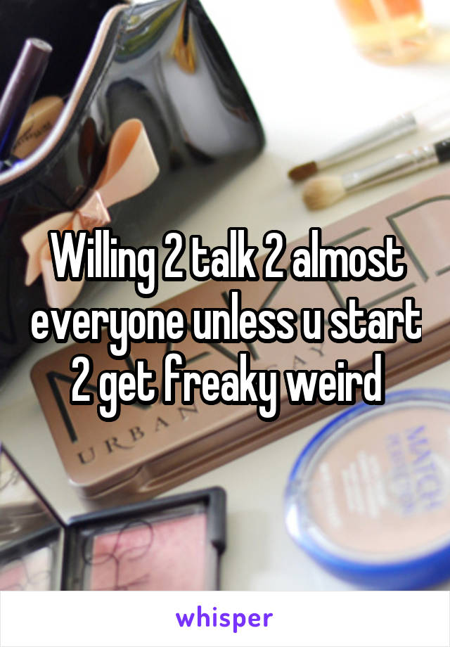 Willing 2 talk 2 almost everyone unless u start 2 get freaky weird