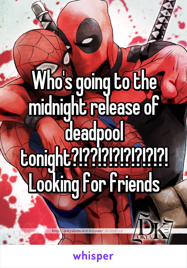Who's going to the midnight release of deadpool tonight?!??!?!?!?!?!?!?! Looking for friends
