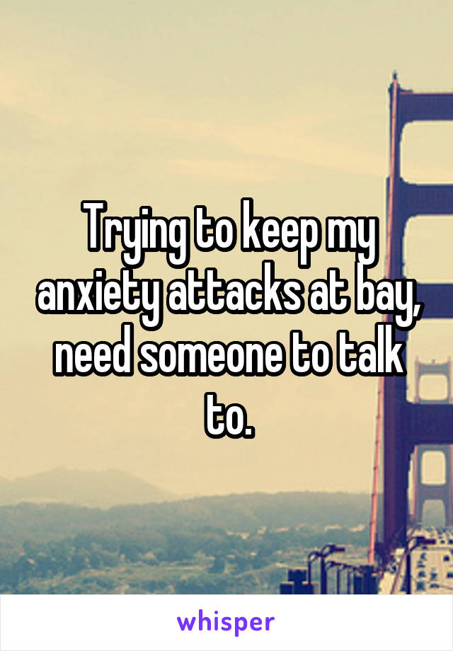 Trying to keep my anxiety attacks at bay, need someone to talk to.