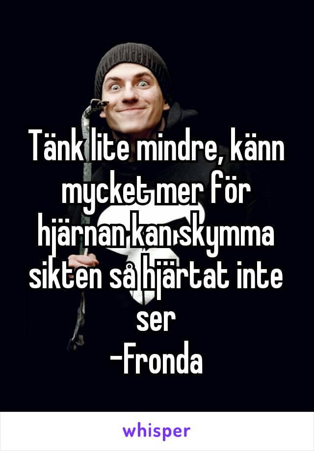 Tänk lite mindre, känn mycket mer för hjärnan kan skymma sikten så hjärtat inte ser -Fronda