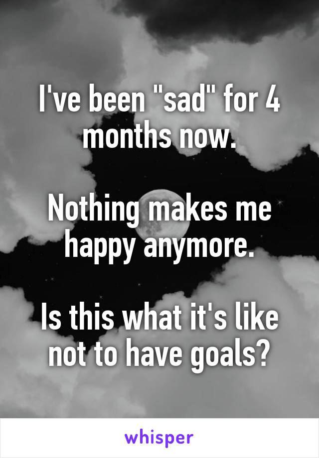 "I've been ""sad"" for 4 months now.  Nothing makes me happy anymore.  Is this what it's like not to have goals?"