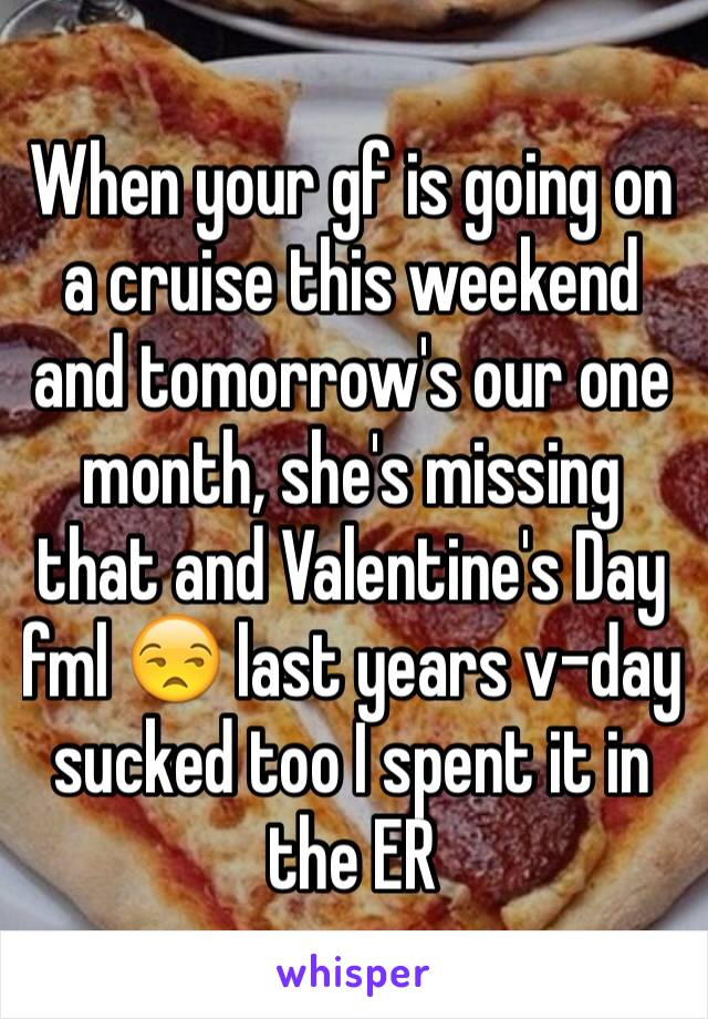 When your gf is going on a cruise this weekend and tomorrow's our one month, she's missing that and Valentine's Day fml 😒 last years v-day sucked too I spent it in the ER