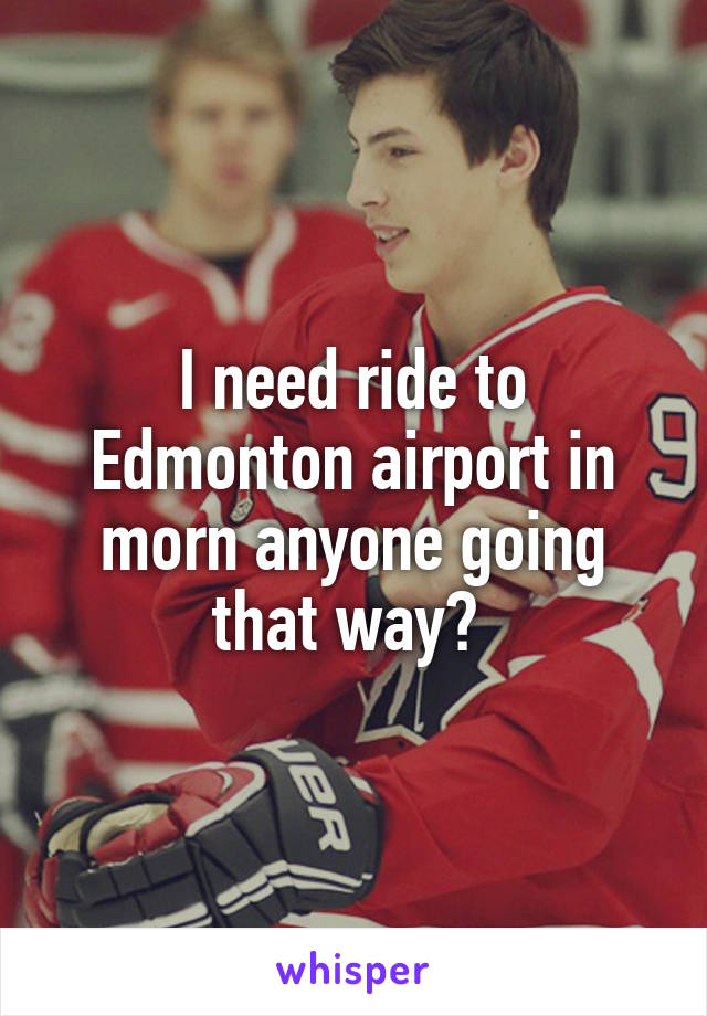 I need ride to Edmonton airport in morn anyone going that way?