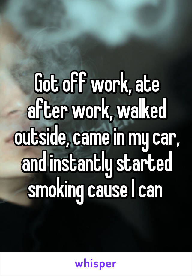 Got off work, ate after work, walked outside, came in my car, and instantly started smoking cause I can
