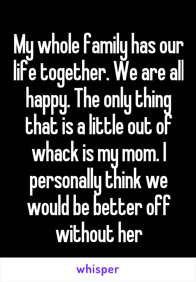 My whole family has our life together. We are all happy. The only thing that is a little out of whack is my mom. I personally think we would be better off without her