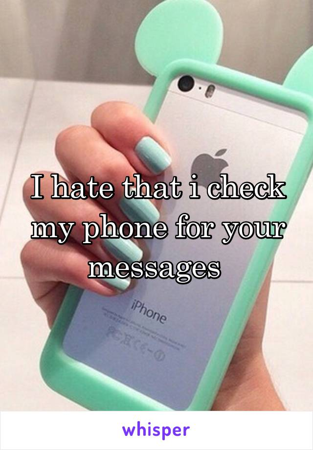 I hate that i check my phone for your messages
