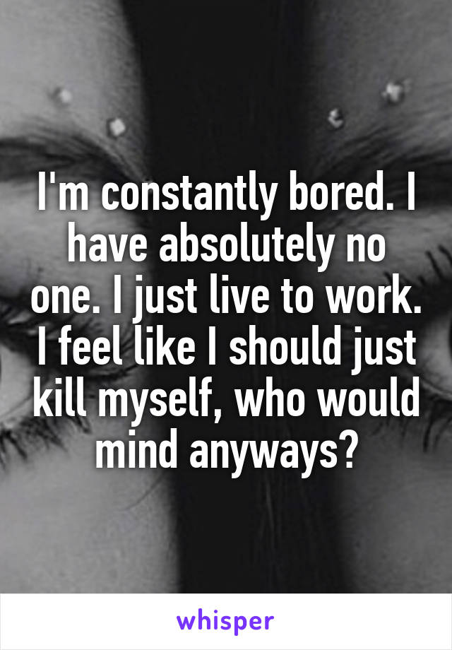 I'm constantly bored. I have absolutely no one. I just live to work. I feel like I should just kill myself, who would mind anyways?