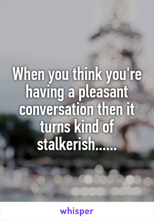 When you think you're having a pleasant conversation then it turns kind of stalkerish......